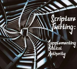 Twisting Supplementing Biblical Authority